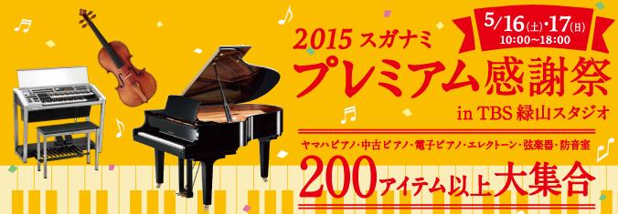 2015スガナミ プレミアム感謝祭が5月16日、17日にTBS緑山スタジオ内特設会場にて行われます。ヤマハピアノ、中古ピアノ、電子ピアノ、エレクトーン、弦楽器、防音室など、200アイテム以上大集合!