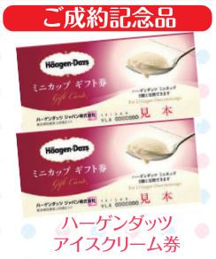 ご成約記念にはハーゲンダッツアイスクリーム券をプレゼントいたします。