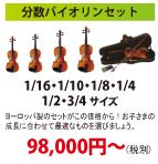 分数バイオリンセット 1/16・1/10・1/8・1/4・1/2・3/4 サイズ ヨーロッパ製のセットがこの価格から!お子さまの成長に合わせて最適なものを選びましょう。98,000円~(税別)