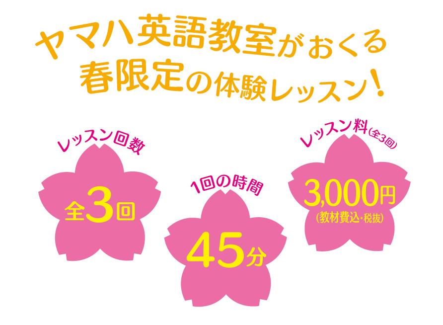 ヤマハ英語教室がおくる春限定の体験レッスン!レッスン回数は全部で3回、1回45分の授業でレッスン料は全3回分教材費込みで3,000円税別です。