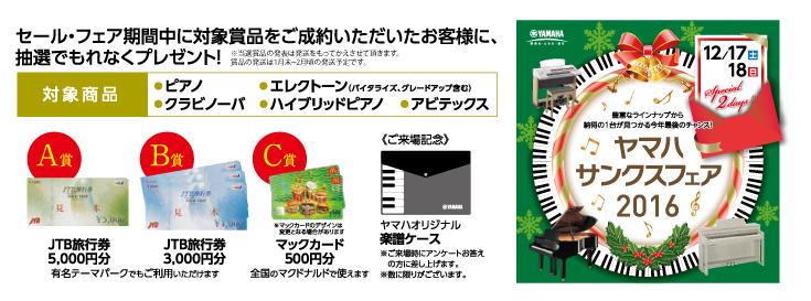 セール・フェア期間中に対象商品をご制約いただいたお客さまに、抽選でもれなくプレゼント!対象商品、ピアノ・エレクトーン(バイタライズ・グレードアップ含む)・クラビノーバ・ハイブリッドピアノ・アビテックス。A賞JTB旅行券5,000円分。B賞JTB旅行券3,000円分(有名テーマパークでもご利用いただけます。)C賞マックカード500円分(全国のマクドナルドでご利用いただけます。)ご来場記念品ヤマハオリジナル楽譜ケースは、ご来場時にアンケートにお答えいただいた方にプレゼント、数に限りがございますので予めご了承下さい。同時開催ヤマハサンクスフェア2016.豊富なラインナップから納得の一台が見つかる今年最後のチャンスです!お見逃しのないように!