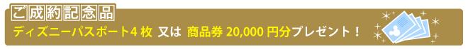 ご成約記念 ディズニーリゾートパスポート4枚又は、商品券20,000円分