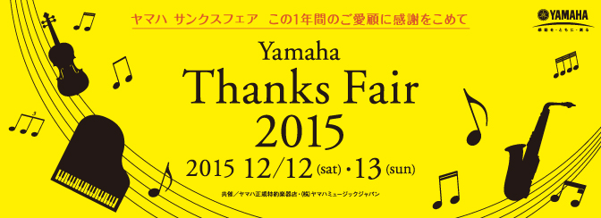 YamahaThanksFair2015ヤマハサンクスフェアこの1年間のご愛顧に感謝をこめて2015年12月12日(土)・13日(日)共催ヤマハ正規特約楽器店株式会社ヤマハミュージックジャパン