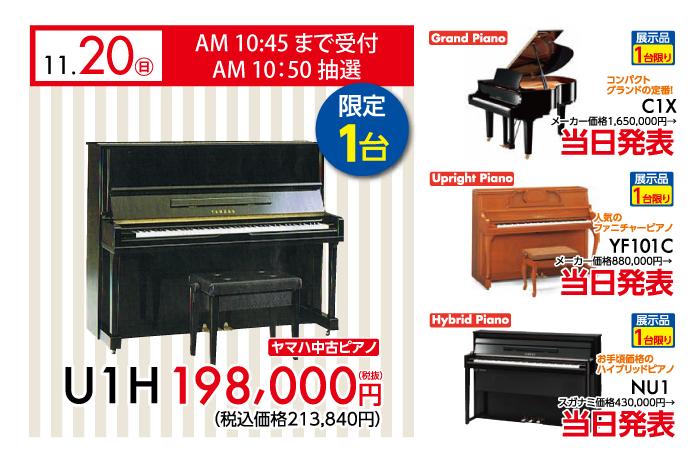 2016年11月20日日曜日、午前10時45分まで受付、10時50分抽選開始。ヤマハ中古ピアノU1H限定一台198,000円税別。コンパクトグランドの定番C1Xが限定一台限り大特価。人気のファニチャーピアノYF101Cが限定一台限り大特価。お手ごろ価格のハイブリッドピアノNU1が展示品一台限り大特価