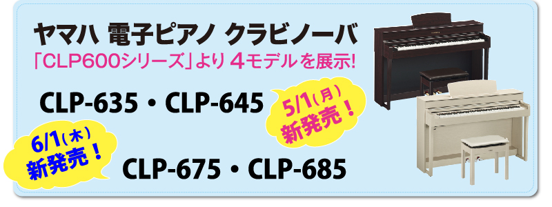 5/1(月)新発売!ヤマハ電子ピアノ「クラビノーバCLP600シリーズ」より4モデルを展示!CLP-635メーカー希望小売価格 168,000円(税別)181,440円(税込)CLP-645メーカー希望小売価格 220,000円(税別)237,600円(税込)